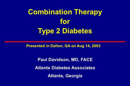 Combination Therapy for Type 2 Diabetes Paul Davidson, MD, FACE Atlanta Diabetes Associates Atlanta, Georgia Presented in Dalton, GA on Aug 14, 2003.