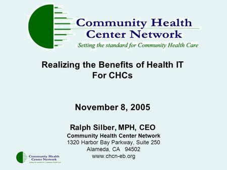 Realizing the Benefits of Health IT For CHCs November 8, 2005 Ralph Silber, MPH, CEO Community Health Center Network 1320 Harbor Bay Parkway, Suite 250.