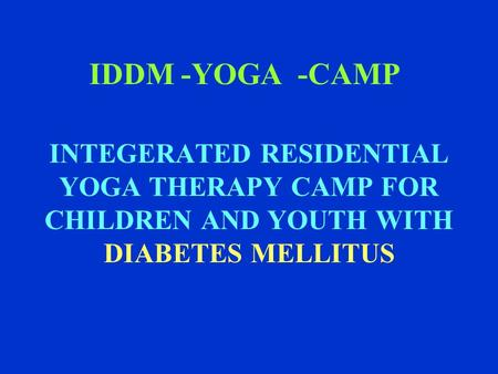 IDDM -YOGA -CAMP INTEGERATED RESIDENTIAL YOGA THERAPY CAMP FOR CHILDREN AND YOUTH WITH DIABETES MELLITUS.