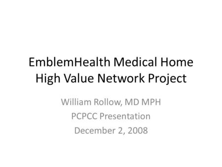 EmblemHealth Medical Home High Value Network Project William Rollow, MD MPH PCPCC Presentation December 2, 2008.