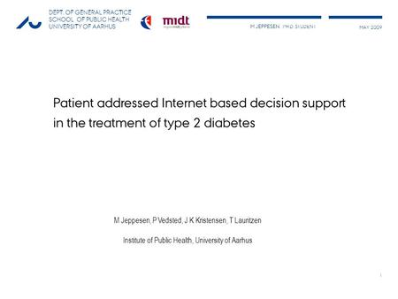 M JEPPESEN, PH.D. STUDENT MAY 2009 DEPT. OF GENERAL PRACTICE SCHOOL OF PUBLIC HEALTH UNIVERSITY OF AARHUS 1 Patient addressed Internet based decision support.