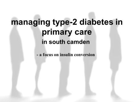 Managing type-2 diabetes in primary care in south camden - a focus on insulin conversion.