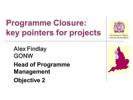 Programme Closure: key pointers for projects Alex Findlay GONW Head of Programme Management Objective 2.