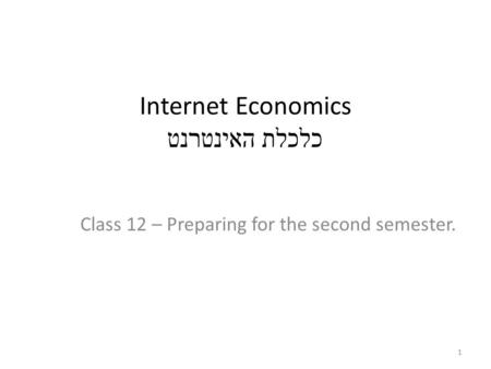 Internet Economics כלכלת האינטרנט Class 12 – Preparing for the second semester. 1.