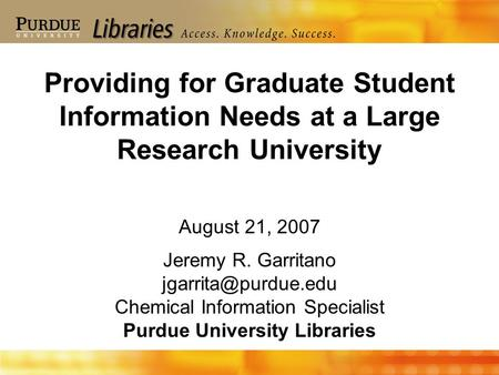 August 21, 2007 Jeremy R. Garritano Chemical Information Specialist Purdue University Libraries Providing for Graduate Student Information.