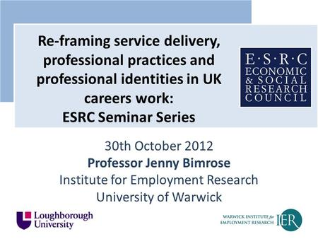 30th October 2012 Professor Jenny Bimrose Institute for Employment Research University of Warwick Re-framing service delivery, professional practices and.