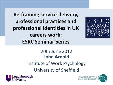 20th June 2012 John Arnold Institute of Work Psychology University of Sheffield Re-framing service delivery, professional practices and professional identities.