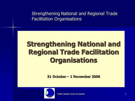 Pacific Islands Forum Secretariat 1 Strengthening National and Regional Trade Facilitation Organisations 31 October – 1 November 2006 Strengthening National.