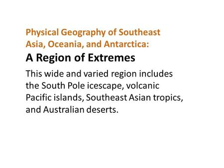 Physical Geography of Southeast Asia, Oceania, and Antarctica: A Region of Extremes This wide and varied region includes the South Pole icescape, volcanic.