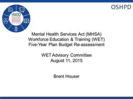 Mental Health Services Act (MHSA) Workforce Education & Training (WET) Five-Year Plan Budget Re-assessment WET Advisory Committee August 11, 2015 Brent.