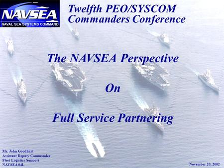 1 Twelfth PEO/SYSCOM Commanders Conference The NAVSEA Perspective On Full Service Partnering Mr. John Goodhart Assistant Deputy Commander Fleet Logistics.