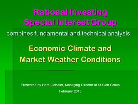 Rational Investing Special Interest Group Economic Climate and Market Weather Conditions Presented by Herb Geissler, Managing Director of St.Clair Group.