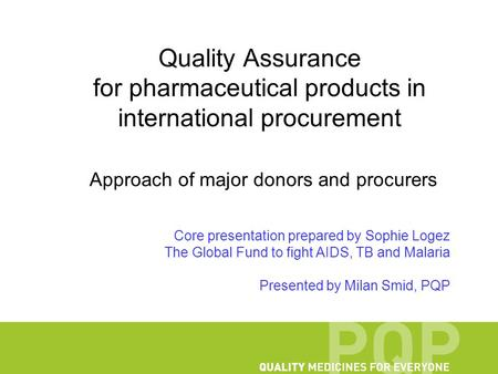 Quality Assurance for pharmaceutical products in international procurement Approach of major donors and procurers Core presentation prepared by Sophie.