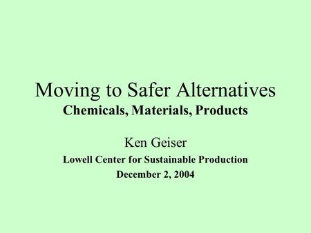 Moving to Safer Alternatives Chemicals, Materials, Products Ken Geiser Lowell Center for Sustainable Production December 2, 2004.