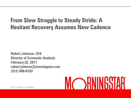 © 2011 Morningstar, Inc. All rights reserved. From Slow Straggle to Steady Stride: A Hesitant Recovery Assumes New Cadence Robert Johnson, CFA Director.