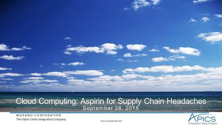 MURANO CORPORATION The Value Chain Integration Company Cloud Computing: Aspirin for Supply Chain Headaches September 28, 2015 WWW.MURANOCORP.COM.