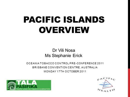 PACIFIC ISLANDS OVERVIEW Dr Vili Nosa Ms Stephanie Erick OCEANIA TOBACCO CONTROL PRE-CONFERENCE 2011 BRISBANE CONVENTION CENTRE, AUSTRALIA MONDAY 17TH.
