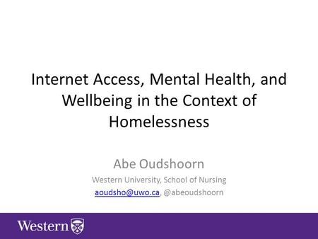 Internet Access, Mental Health, and Wellbeing in the Context of Homelessness Abe Oudshoorn Western University, School of Nursing