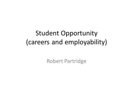 Student Opportunity (careers and employability) Robert Partridge.