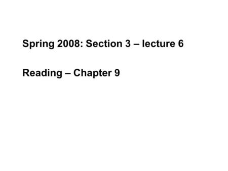 Spring 2008: Section 3 – lecture 6 Reading – Chapter 9.