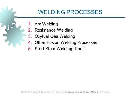 ©2007 John Wiley & Sons, Inc. M P Groover, Fundamentals of Modern Manufacturing 3/e WELDING PROCESSES 1.Arc Welding 2.Resistance Welding 3.Oxyfuel Gas.