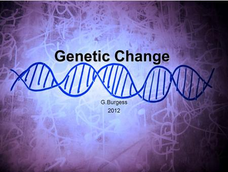 Genetic Change G.Burgess 2012. Chromosomal Dissorders Nondisjunction Deletion Duplication Translocation Inversion Genetic Dissorders Point mutation Insertion.