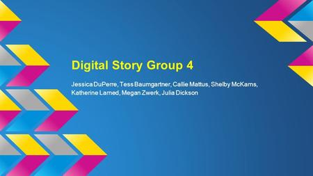 Digital Story Group 4 Jessica DuPerre, Tess Baumgartner, Callie Mattus, Shelby McKarns, Katherine Larned, Megan Zwerk, Julia Dickson.
