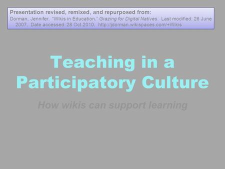 "Teaching in a Participatory Culture How wikis can support learning Presentation revised, remixed, and repurposed from: Dorman, Jennifer. ""Wikis in Education."""