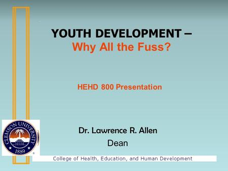 Dr. Lawrence R. Allen Dean YOUTH DEVELOPMENT – Why All the Fuss? HEHD 800 Presentation.