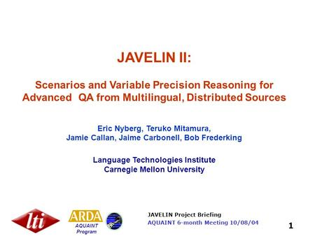 JAVELIN Project Briefing AQUAINT Program 1 AQUAINT 6-month Meeting 10/08/04 JAVELIN II: Scenarios and Variable Precision Reasoning for Advanced QA from.