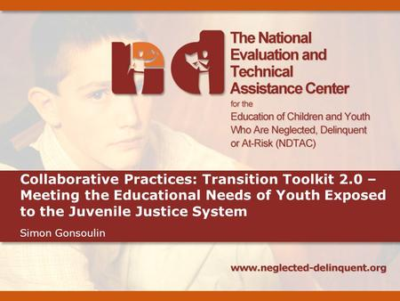 Collaborative Practices: Transition Toolkit 2.0 – Meeting the Educational Needs of Youth Exposed to the Juvenile Justice System Simon Gonsoulin.