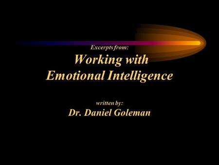 Excerpts from: Working with Emotional Intelligence written by: Dr. Daniel Goleman.