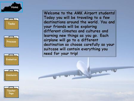 Home Process Evaluation Conclusion Teacher Page Tasks Welcome to the AMK Airport students! Today you will be traveling to a few destinations around the.
