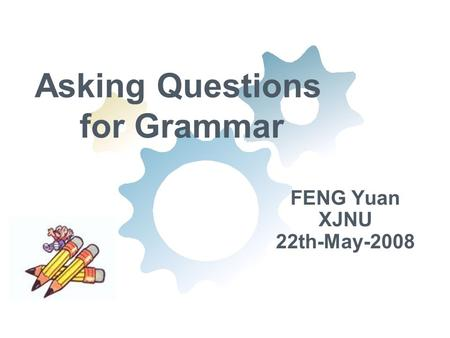 Asking Questions for Grammar FENG Yuan XJNU 22th-May-2008.
