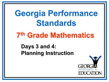 Georgia Performance Standards Days 3 and 4: Planning Instruction 7 th Grade Mathematics.