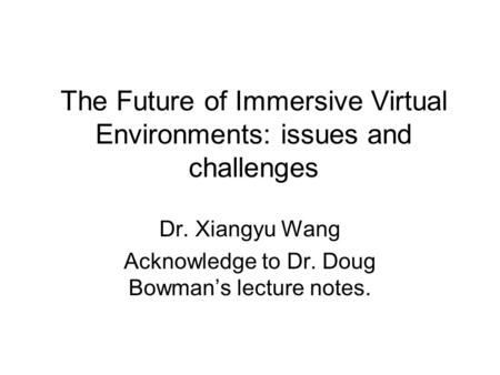 The Future of Immersive Virtual Environments: issues and challenges Dr. Xiangyu Wang Acknowledge to Dr. Doug Bowman's lecture notes.