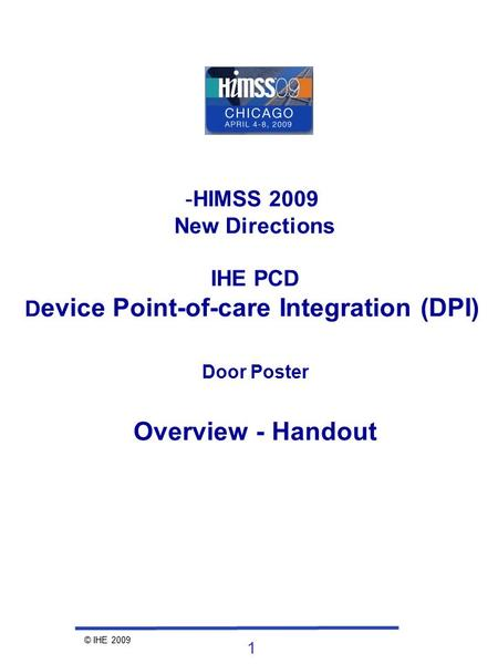 © IHE 2009 1 -HIMSS 2009 New Directions IHE PCD D evice Point-of-care Integration (DPI) Door Poster Overview - Handout.