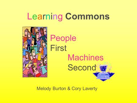 Learning Commons Machines Second Melody Burton & Cory Laverty People First.