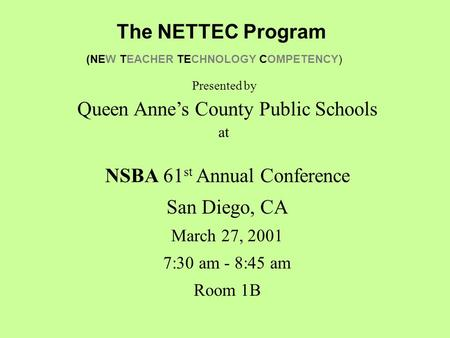 The NETTEC Program (NEW TEACHER TECHNOLOGY COMPETENCY) NSBA 61 st Annual Conference San Diego, CA March 27, 2001 7:30 am - 8:45 am Room 1B Queen Anne's.