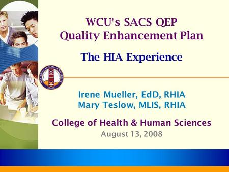 WCU ' s SACS QEP Quality Enhancement Plan The HIA Experience Irene Mueller, EdD, RHIA Mary Teslow, MLIS, RHIA College of Health & Human Sciences August.
