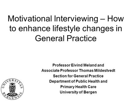 Motivational Interviewing – How to enhance lifestyle changes in General Practice Professor Eivind Meland and Associate Professor Thomas Mildestvedt Section.