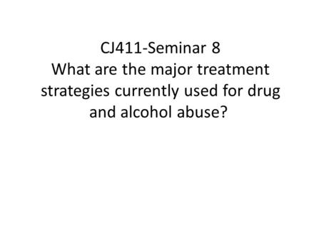 CJ411-Seminar 8 What are the major treatment strategies currently used for drug and alcohol abuse?