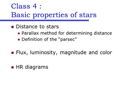 "Class 4 : Basic properties of stars Distance to stars Parallax method for determining distance Definition of the ""parsec"" Flux, luminosity, magnitude and."