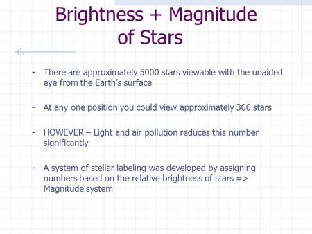Brightness + Magnitude of Stars - There are approximately 5000 stars viewable with the unaided eye from the Earth's surface - At any one position you.