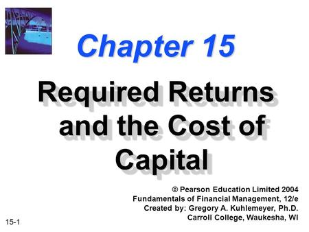 15-1 Chapter 15 Required Returns and the Cost of Capital © Pearson Education Limited 2004 Fundamentals of Financial Management, 12/e Created by: Gregory.
