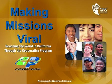 Reaching the World in California Making Missions Viral Reaching the World in California Through the Cooperative Program.