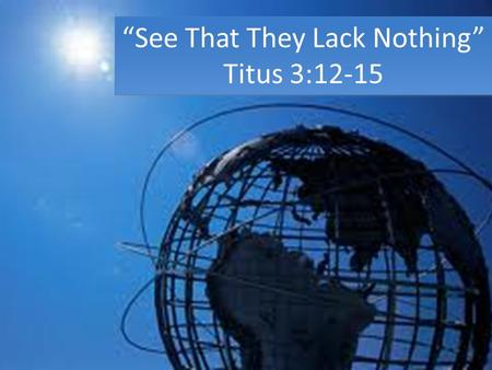 """See That They Lack Nothing"" Titus 3:12-15 ""See That They Lack Nothing"" Titus 3:12-15."