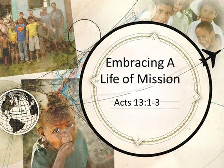 Embracing A Life of Mission Acts 13:1-3. Salvation Leads To Mission Part of the DNA of orthodox Christianity Acts 1:8 Philippians 1:5; 1 Thess.