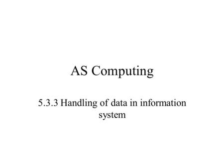 AS Computing 5.3.3 Handling of data in information system.