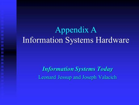Appendix A Information Systems Hardware Information Systems Today Leonard Jessup and Joseph Valacich.